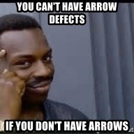 Pretty smart - You can't have arrow defects IF you don't have arrows
