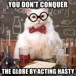 Science Cat - You don't conquer The globe by acting hasty