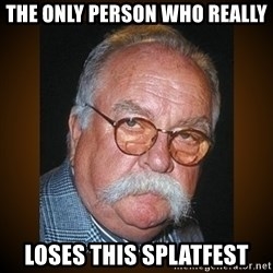 Wilford Brimley - The only person who really loses This splatfest