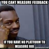 Pretty smart - You cant measure feedback if you have no platform to measure roi