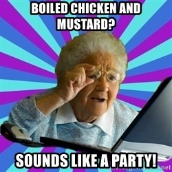 old lady - Boiled Chicken and Mustard? sounds like a party!