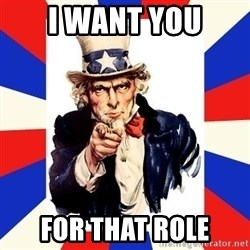 uncle sam i want you - i WANT YOU FOR THAT ROLE