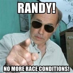 Jim Lahey - RANDY! NO MORE RACE CONDITIONS!