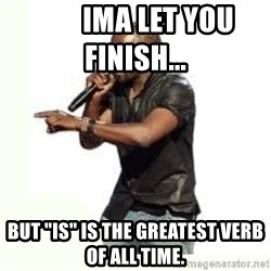 "Imma Let you finish kanye west -         Ima let you finish...       But ""is"" is the greatest verb of all time."
