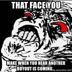 Omg Rage Face - that face you make when you hear another buyout is coming...