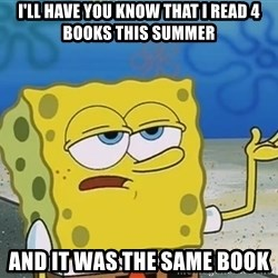 I'll have you know Spongebob - i'll have you know that i read 4 books this summer And it was the same book