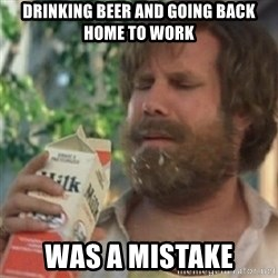 Milk was a bad choice - Drinking beer and going back home to work Was a mistake