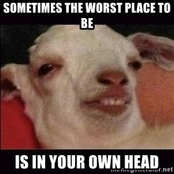 10 goat - Sometimes the worst place to be Is in your own heAd