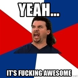kenny powers - Yeah... It's fucking awesome