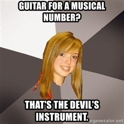 Musically Oblivious 8th Grader - Guitar for a mUsical number? That's the devil's instrument.