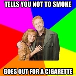 Typical parents - Tells you not to smoke Goes out for a cigarette