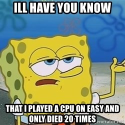 I'll have you know Spongebob - Ill have you know that i played a CPU on eaSy and only died 20 times