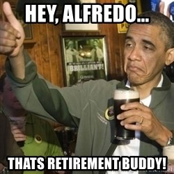 THUMBS UP OBAMA - Hey, Alfredo... Thats retirement buddy!