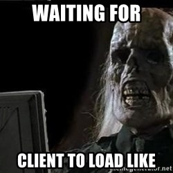 OP will surely deliver skeleton - waiting for client to load like