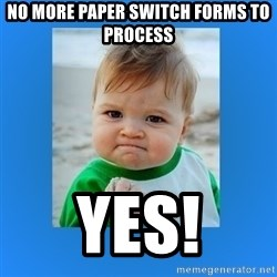 yes baby 2 - No more paper switch forms to process Yes!