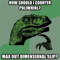 Raptor - HoW shouLd i counter poliwhirl? Max out dimensional slip?