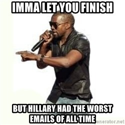 Imma Let you finish kanye west - imma let you finish but hillary had the worst emails of all time
