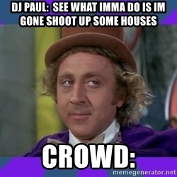 Sarcastic Wonka - dj paul:  see what imma do is im gone shoot up some houses crowd: