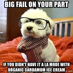 hipster dog - big fail on your part  if you didn't have it a la mode with organic cardamom ice cream