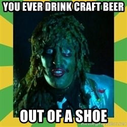 Old Greg - You ever drink craft beer Out of a shoe