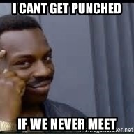 Pretty smart - I cant get punched If we never meet