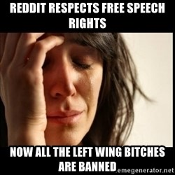 First World Problems - reddit respects free speech rights now all the left wing bitches are banned