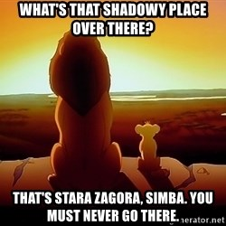 simba mufasa - what's that shadowy place over there? That's stara zagora, Simba. You must never go there.