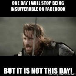 But it is not this Day ARAGORN - One day I will stop being insufferable on Facebook But it is not this day!