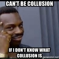 Pretty smart - Can't be collusion If I don't know what collusion is