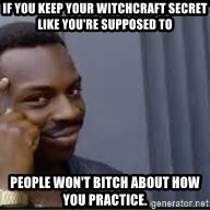 Pretty smart - If you keep your witchcraft secret like you're supposed to people won't bitch about how you practice.