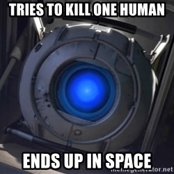 Portal Wheatley - Tries to kill one human Ends up in space