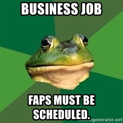 Foul Bachelor Frog - BUSINESS JOB Faps must be scheduled.