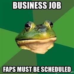 Foul Bachelor Frog - BUSINESS JOB Faps must be scheduled