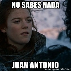 Ygritte knows more than you - No sabes nada Juan antonio