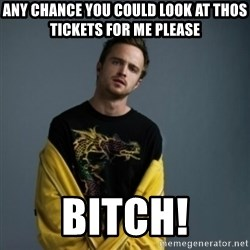 Jesse Pinkman - Any Chance you could look at thos tickets for me please Bitch!