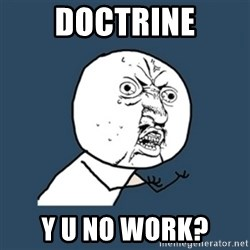y u no work - DOCTRINE Y U NO WORK?