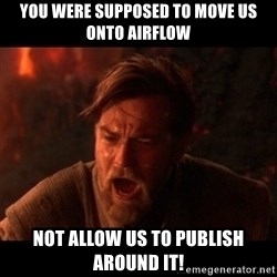 You were the chosen one  - YOU WERE SUPPOSED TO MOVE US ONTO AIRFLOW NOT ALLOW US TO PUBLISH AROUND IT!