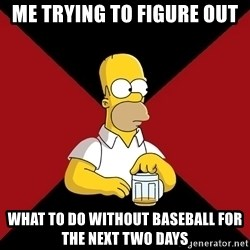 Homer Jay Simpson - Me trying to figure out what to do without baseball for the next two days