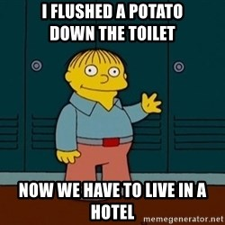 Ralph Wiggum - i flushed a potato               down the toilet now we have to live in a hotel