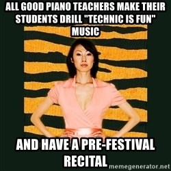 "Tiger Mom - All good piano teachers make their students drill ""Technic is fun"" music and have a pre-festival recital"