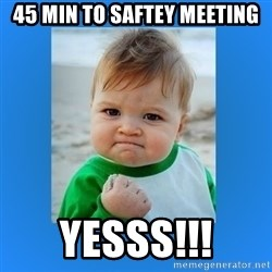 yes baby 2 - 45 min to saftey meeting yesss!!!