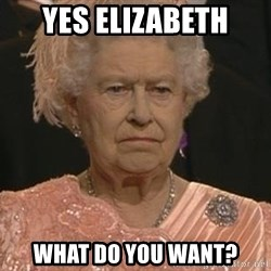 Queen Elizabeth Meme - Yes elizabeth what do you want?