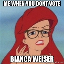 Hipster Ariel- - Me when you dont vote  Bianca Weiser