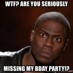 kevin hart nigga - WTF? Are you seriously missing my Bday party!?