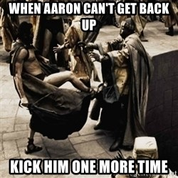 sparta kick - when aaron can't get back up kick him one more time