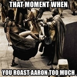 sparta kick - that moment when you roast aaron too much