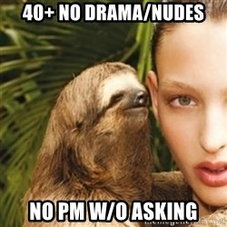 sexy sloth - 40+ no drama/nudes no pm w/o asking
