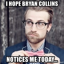 Scumbag Analytic Philosopher - i hope bryan collins notices me today...