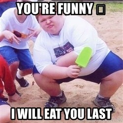 American Fat Kid - You're funny 😄 I will eat you last