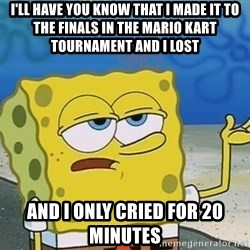 I'll have you know Spongebob - i'll have you know that i made it to the finals in the Mario Kart tournament and i lost And I only cried for 20 minutes